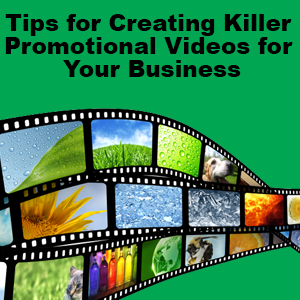 Tips for Creating Killer Promotional Videos for Your Business